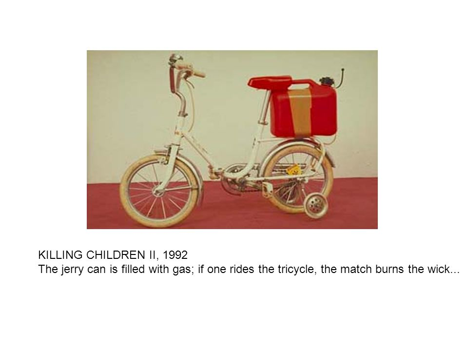 KILLING CHILDREN II, 1992 The jerry can is filled with gas; if one rides the tricycle, the match burns the wick...
