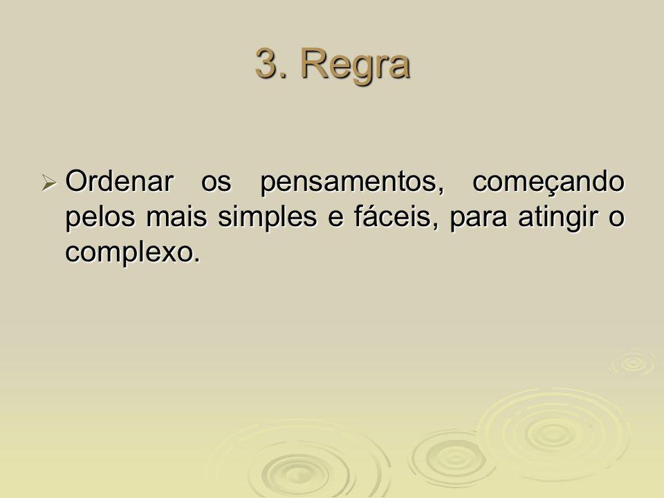 3. Regra Ordenar os pensamentos, começando pelos mais simples e fáceis, para atingir o complexo. Ordenar os pensamentos, começando pelos mais simples