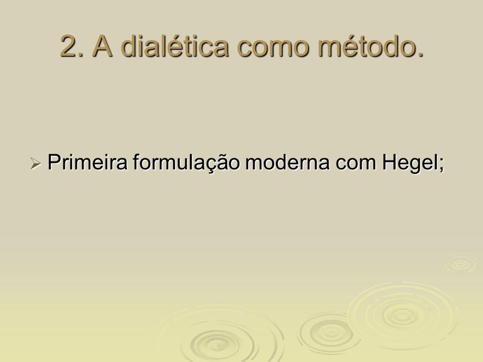 2. A dialética como método. Primeira formulação moderna com Hegel; Primeira formulação moderna com Hegel;