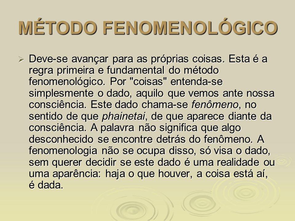MÉTODO FENOMENOLÓGICO Deve-se avançar para as próprias coisas. Esta é a regra primeira e fundamental do método fenomenológico. Por