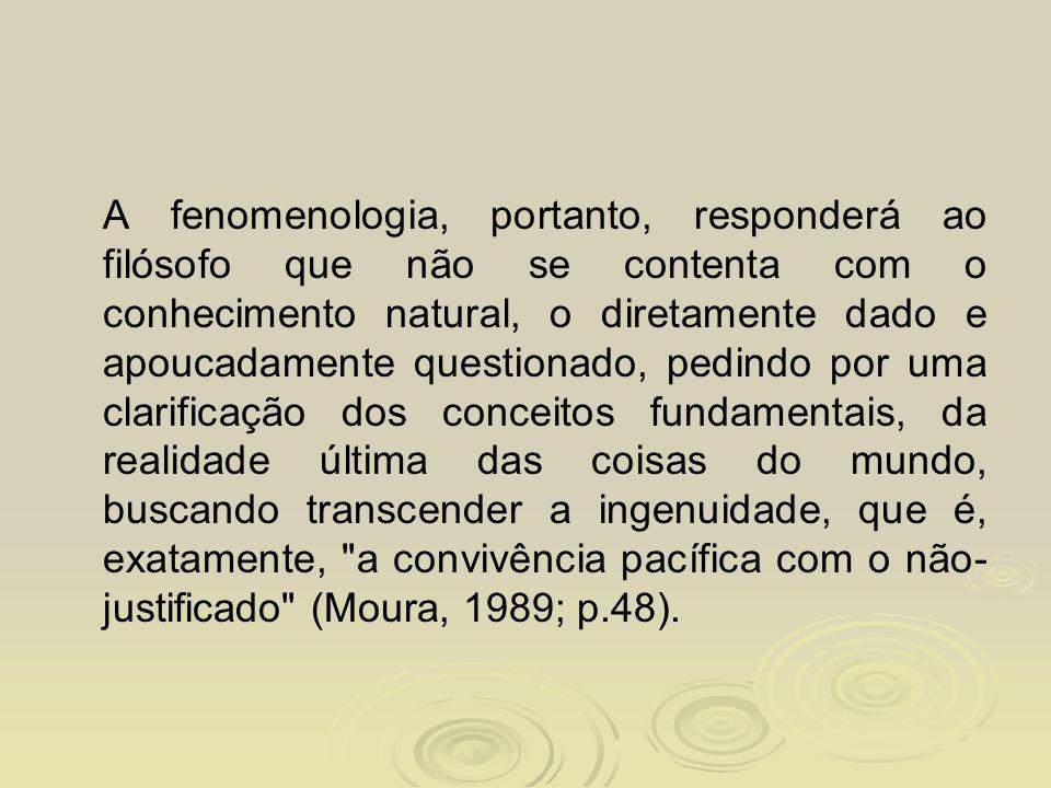 A fenomenologia, portanto, responderá ao filósofo que não se contenta com o conhecimento natural, o diretamente dado e apoucadamente questionado, pedi