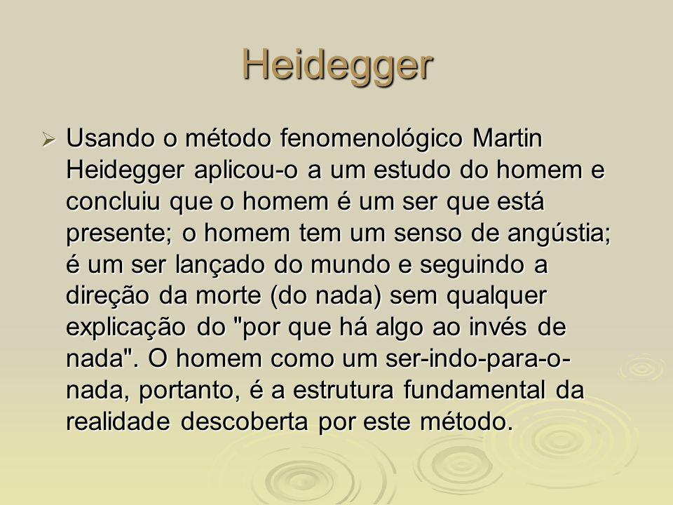 Heidegger Usando o método fenomenológico Martin Heidegger aplicou-o a um estudo do homem e concluiu que o homem é um ser que está presente; o homem te