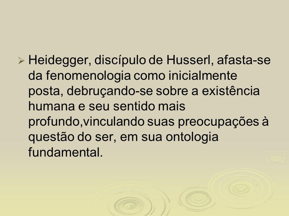 Heidegger, discípulo de Husserl, afasta-se da fenomenologia como inicialmente posta, debruçando-se sobre a existência humana e seu sentido mais profun