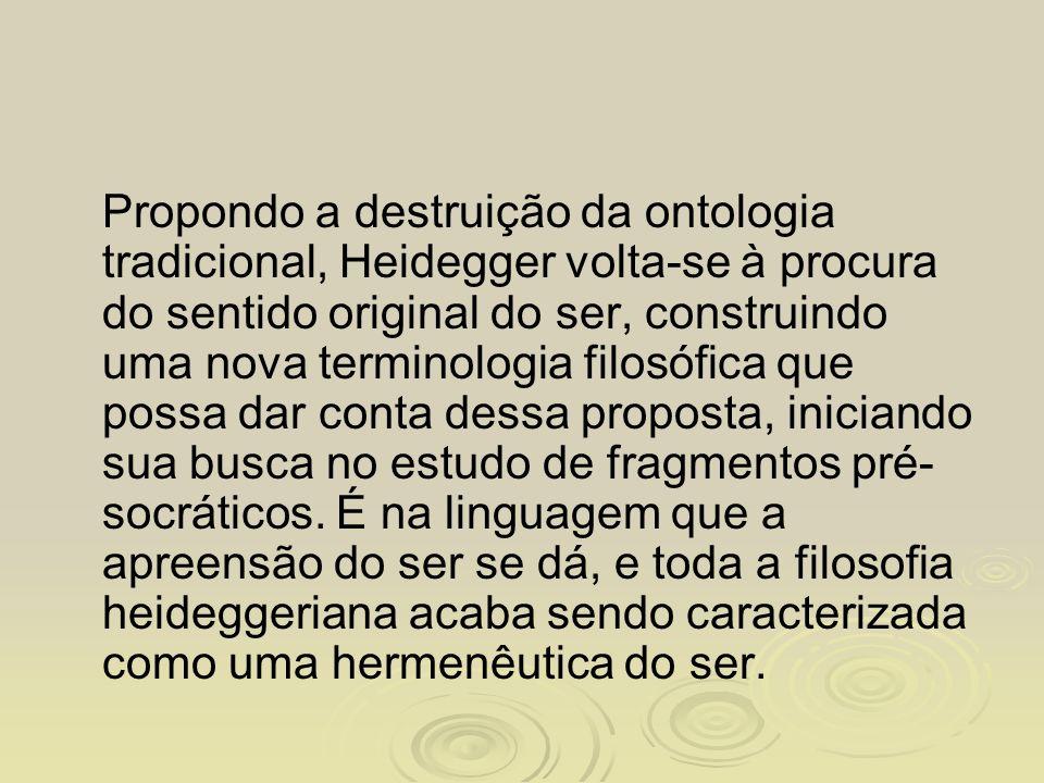 Propondo a destruição da ontologia tradicional, Heidegger volta-se à procura do sentido original do ser, construindo uma nova terminologia filosófica