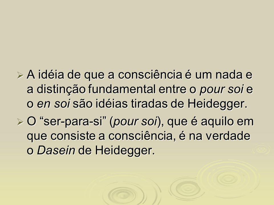 A idéia de que a consciência é um nada e a distinção fundamental entre o pour soi e o en soi são idéias tiradas de Heidegger. A idéia de que a consciê
