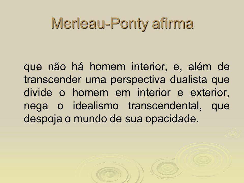 Merleau-Ponty afirma que não há homem interior, e, além de transcender uma perspectiva dualista que divide o homem em interior e exterior, nega o idea