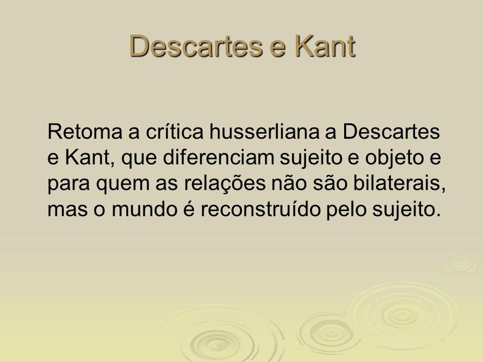 Descartes e Kant Retoma a crítica husserliana a Descartes e Kant, que diferenciam sujeito e objeto e para quem as relações não são bilaterais, mas o m