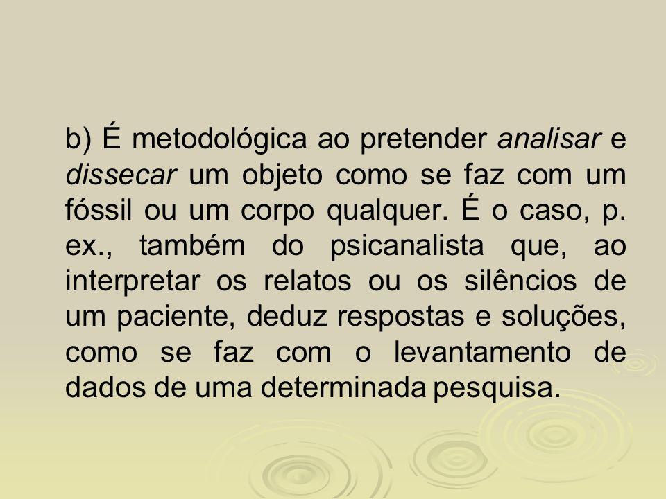 b) É metodológica ao pretender analisar e dissecar um objeto como se faz com um fóssil ou um corpo qualquer. É o caso, p. ex., também do psicanalista