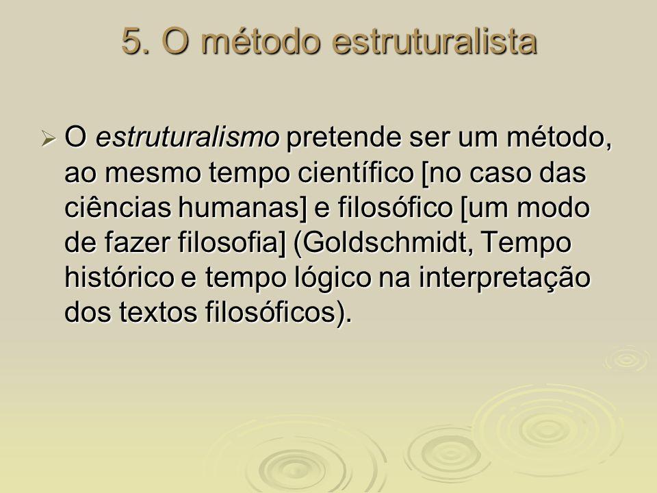 5. O método estruturalista O estruturalismo pretende ser um método, ao mesmo tempo científico [no caso das ciências humanas] e filosófico [um modo de