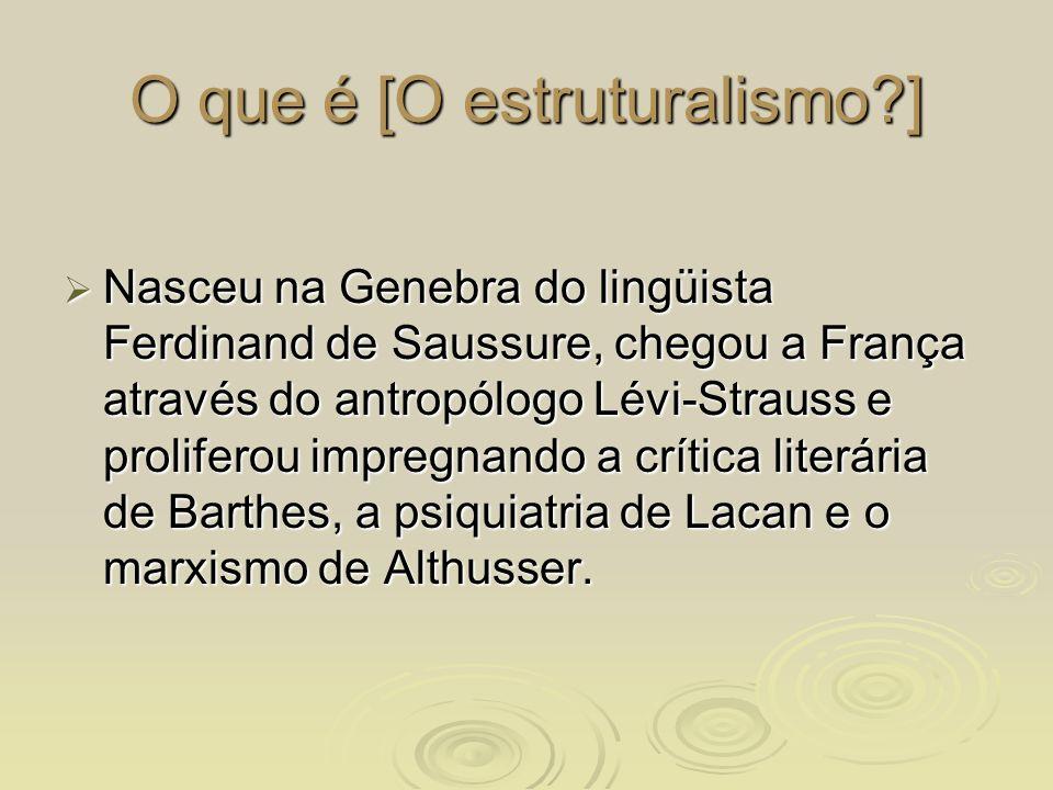 O que é [O estruturalismo?] Nasceu na Genebra do lingüista Ferdinand de Saussure, chegou a França através do antropólogo Lévi-Strauss e proliferou imp