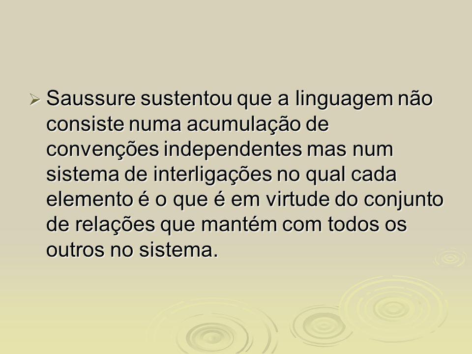 Saussure sustentou que a linguagem não consiste numa acumulação de convenções independentes mas num sistema de interligações no qual cada elemento é o