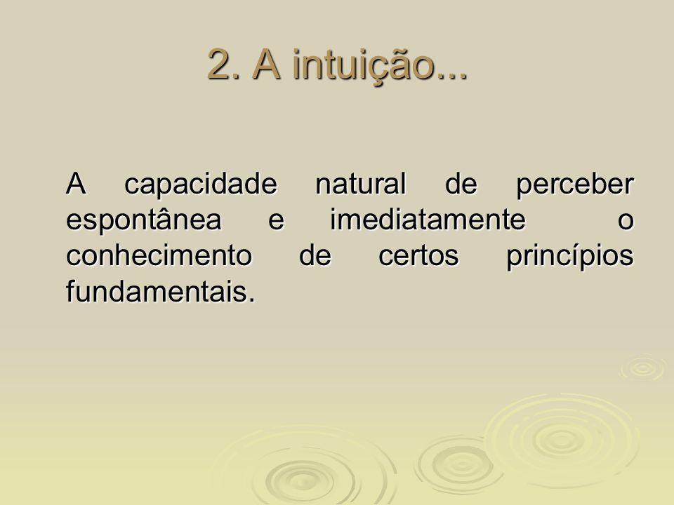 2. A intuição... A capacidade natural de perceber espontânea e imediatamente o conhecimento de certos princípios fundamentais.