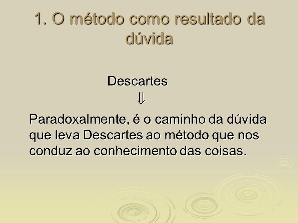 1. O método como resultado da dúvida Descartes Paradoxalmente, é o caminho da dúvida que leva Descartes ao método que nos conduz ao conhecimento das c