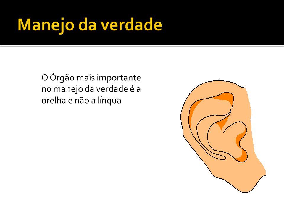 O Órgão mais importante no manejo da verdade é a orelha e não a línqua