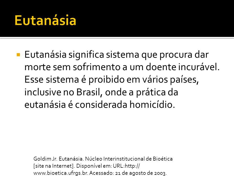 Eutanásia significa sistema que procura dar morte sem sofrimento a um doente incurável. Esse sistema é proibido em vários países, inclusive no Brasil,