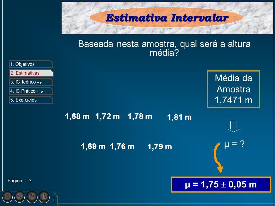 Página 1. Objetivos 2. Estimativa s 3. IC Teórico - 4. IC Prático - 5. Exercícios 5 2. Estimativas Estimativa Intervalar 1,69 m1,76 m 1,79 m 1,68 m1,7