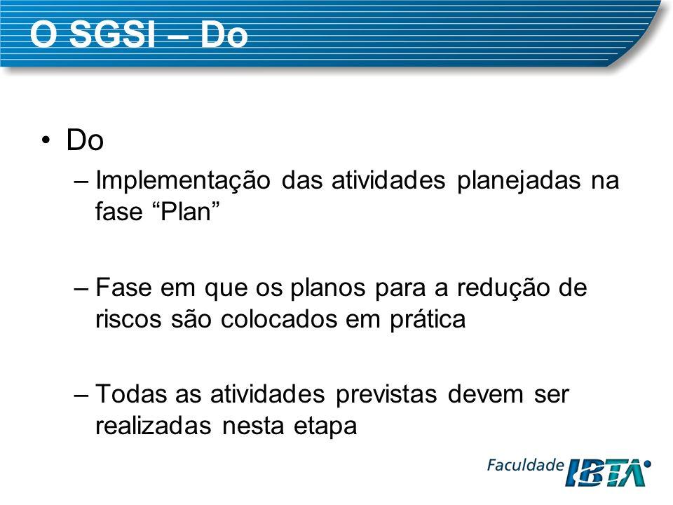 O SGSI – Do Do –Implementação das atividades planejadas na fase Plan –Fase em que os planos para a redução de riscos são colocados em prática –Todas a