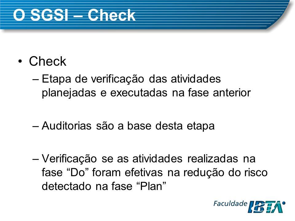O SGSI – Check Check –Etapa de verificação das atividades planejadas e executadas na fase anterior –Auditorias são a base desta etapa –Verificação se
