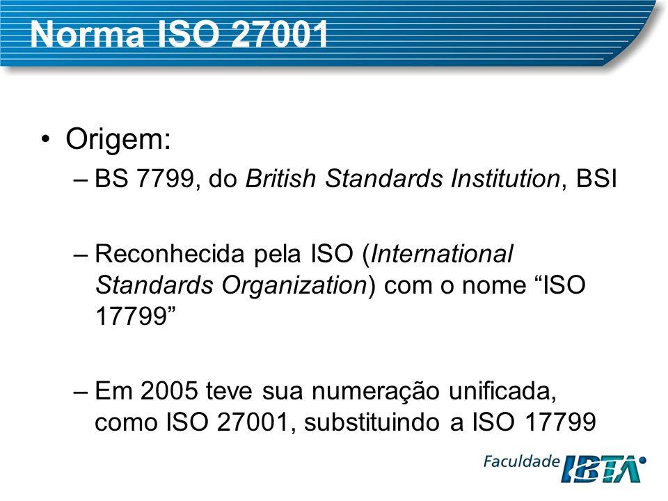 Norma ISO 27001 Brasil –A norma ISO 27001 possui uma versão brasileira, a NBR ISO 27001:2005 Certificação –A ISO 27001 possibilita que um ou mais processos de uma empresa sejam certificados –A BS 7799 também permite a certificação, mas a última data de certificação será Agosto/2007 –A ISO 17799 não permitia a certificação