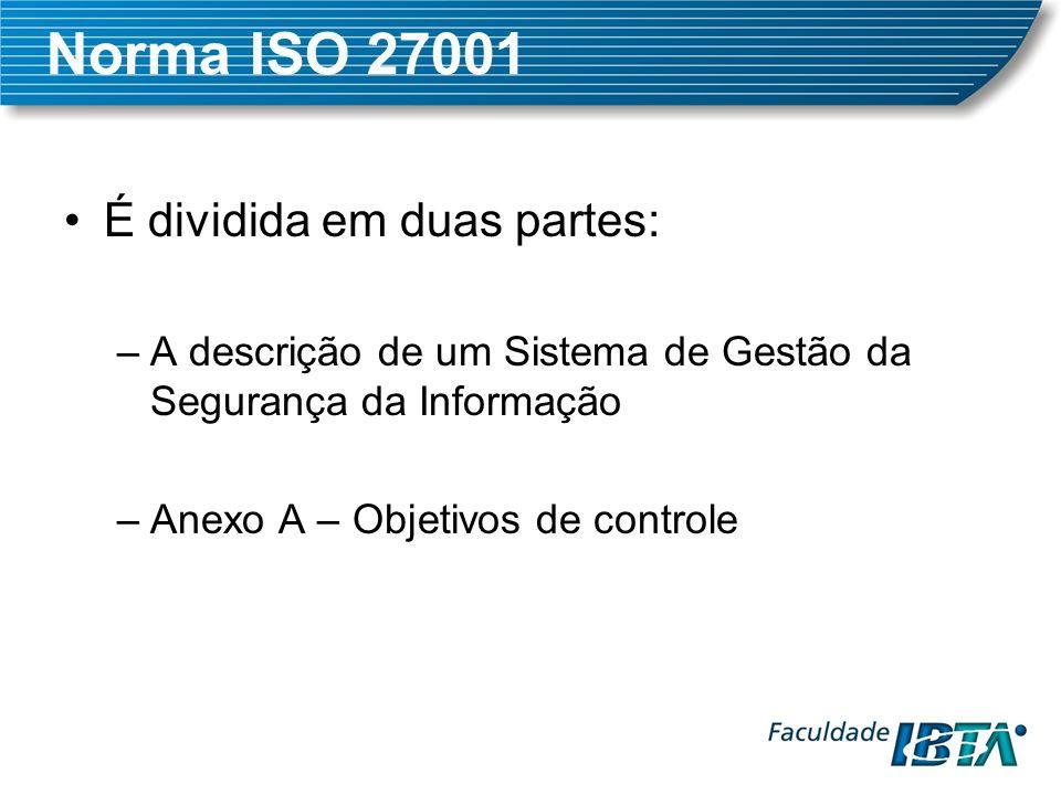 Norma ISO 27001 É dividida em duas partes: –A descrição de um Sistema de Gestão da Segurança da Informação –Anexo A – Objetivos de controle
