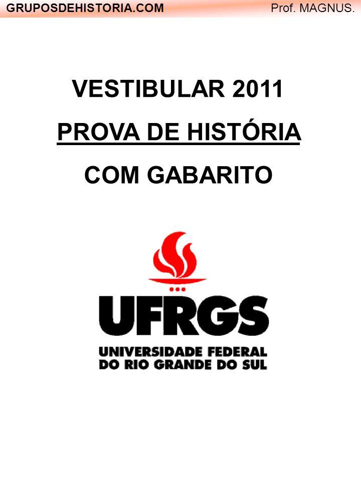 VESTIBULAR 2011 PROVA DE HISTÓRIA COM GABARITO GRUPOSDEHISTORIA.COM Prof. MAGNUS.