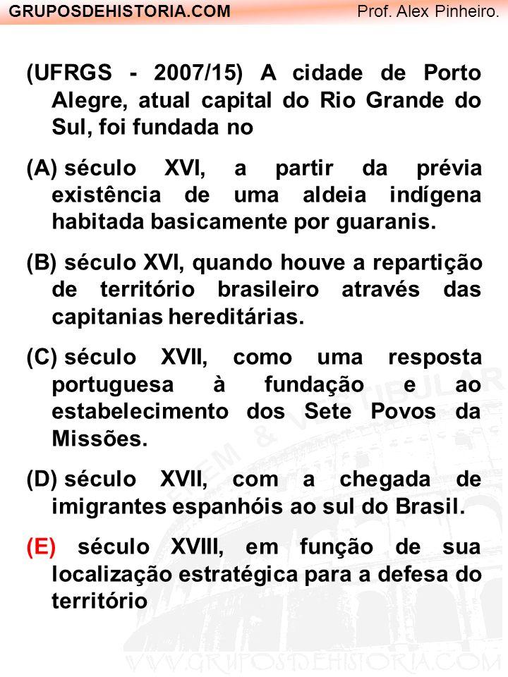GRUPOSDEHISTORIA.COM Prof. Alex Pinheiro. (UFRGS - 2007/15) A cidade de Porto Alegre, atual capital do Rio Grande do Sul, foi fundada no (A) século XV