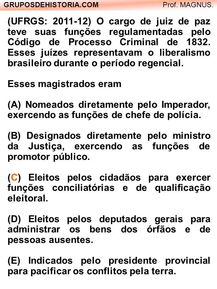 GRUPOSDEHISTORIA.COM Prof. MAGNUS. (UFRGS: 2011-12) O cargo de juiz de paz teve suas funções regulamentadas pelo Código de Processo Criminal de 1832.