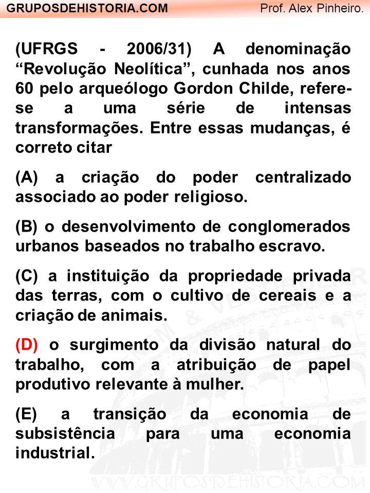 GRUPOSDEHISTORIA.COM Prof. Alex Pinheiro. (UFRGS - 2006/31) A denominação Revolução Neolítica, cunhada nos anos 60 pelo arqueólogo Gordon Childe, refe
