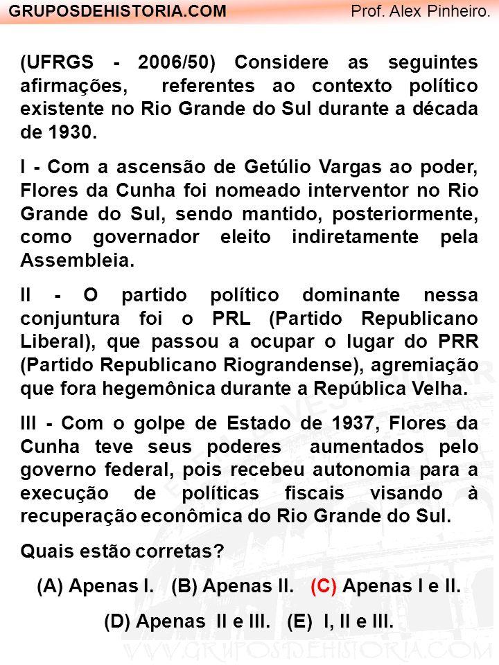 GRUPOSDEHISTORIA.COM Prof. Alex Pinheiro. (UFRGS - 2006/50) Considere as seguintes afirmações, referentes ao contexto político existente no Rio Grande