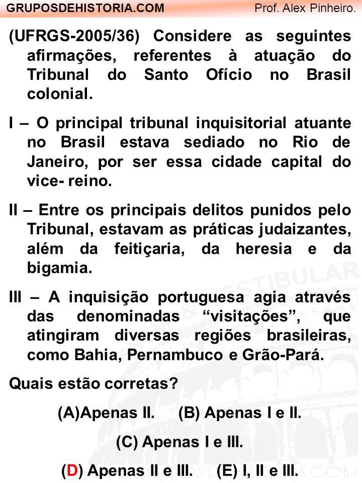 GRUPOSDEHISTORIA.COM Prof. Alex Pinheiro. (UFRGS-2005/36) Considere as seguintes afirmações, referentes à atuação do Tribunal do Santo Ofício no Brasi