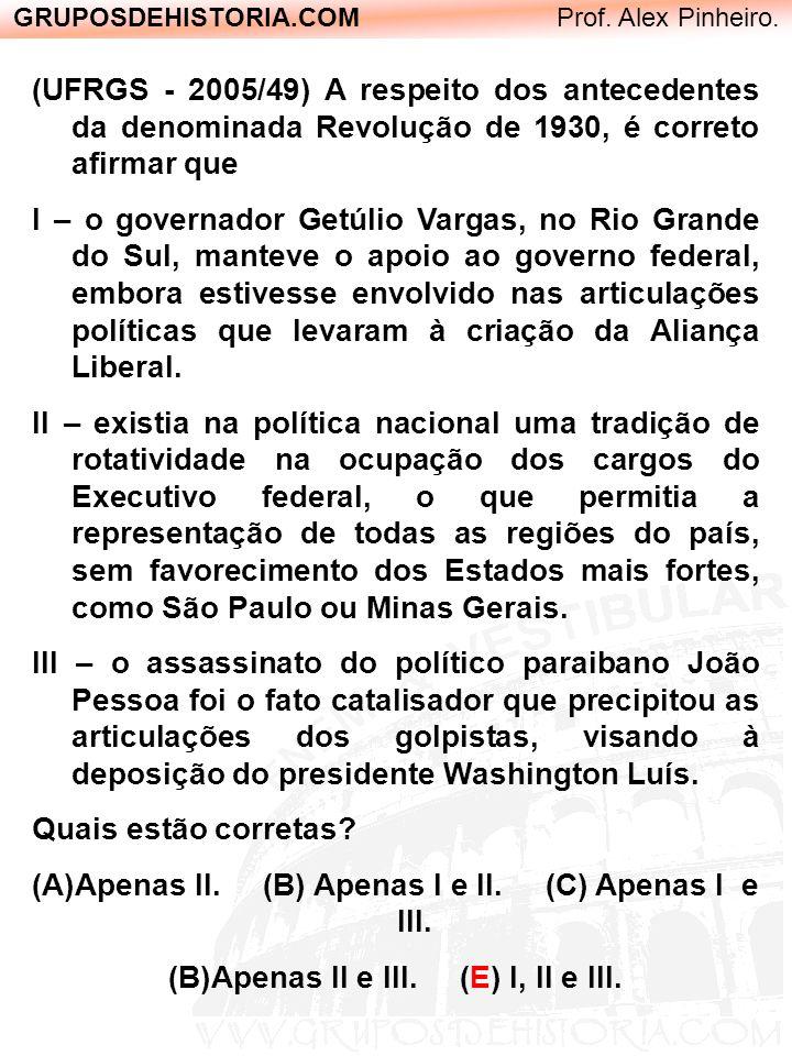 GRUPOSDEHISTORIA.COM Prof. Alex Pinheiro. (UFRGS - 2005/49) A respeito dos antecedentes da denominada Revolução de 1930, é correto afirmar que I – o g
