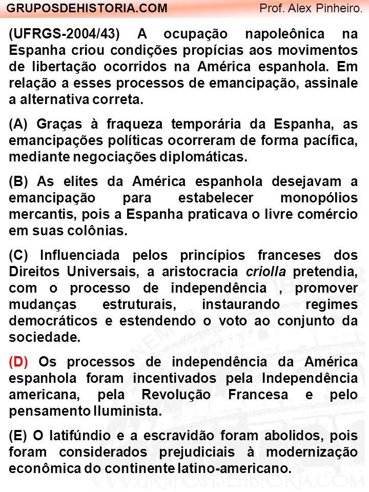 GRUPOSDEHISTORIA.COM Prof. Alex Pinheiro. (UFRGS-2004/43) A ocupação napoleônica na Espanha criou condições propícias aos movimentos de libertação oco