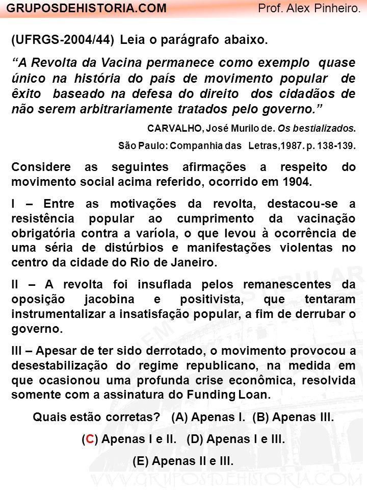 GRUPOSDEHISTORIA.COM Prof. Alex Pinheiro. (UFRGS-2004/44) Leia o parágrafo abaixo. A Revolta da Vacina permanece como exemplo quase único na história
