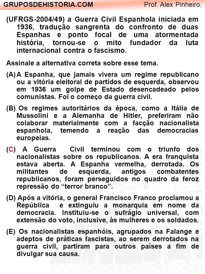 GRUPOSDEHISTORIA.COM Prof. Alex Pinheiro. (UFRGS-2004/49) a Guerra Civil Espanhola iniciada em 1936, tradução sangrenta do confronto de duas Espanhas