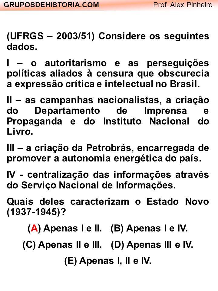 GRUPOSDEHISTORIA.COM Prof. Alex Pinheiro. (UFRGS – 2003/51) Considere os seguintes dados. I – o autoritarismo e as perseguições políticas aliados à ce