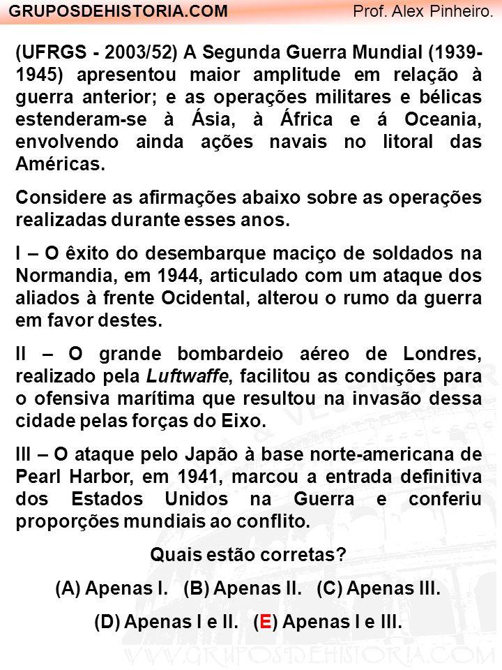 GRUPOSDEHISTORIA.COM Prof. Alex Pinheiro. (UFRGS - 2003/52) A Segunda Guerra Mundial (1939- 1945) apresentou maior amplitude em relação à guerra anter