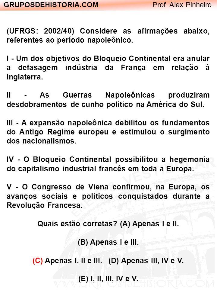 GRUPOSDEHISTORIA.COM Prof. Alex Pinheiro. (UFRGS: 2002/40) Considere as afirmações abaixo, referentes ao período napoleônico. I - Um dos objetivos do