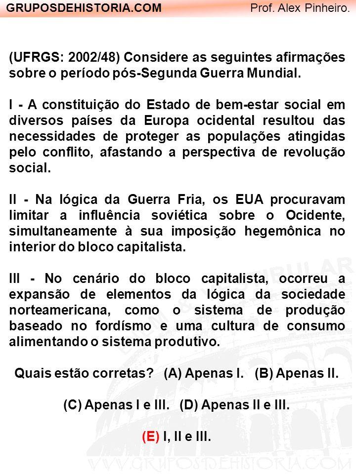 GRUPOSDEHISTORIA.COM Prof. Alex Pinheiro. (UFRGS: 2002/48) Considere as seguintes afirmações sobre o período pós-Segunda Guerra Mundial. I - A constit
