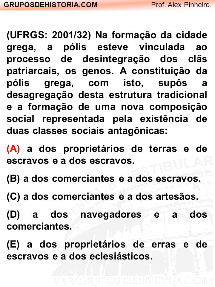 GRUPOSDEHISTORIA.COM Prof. Alex Pinheiro. (UFRGS: 2001/32) Na formação da cidade grega, a pólis esteve vinculada ao processo de desintegração dos clãs