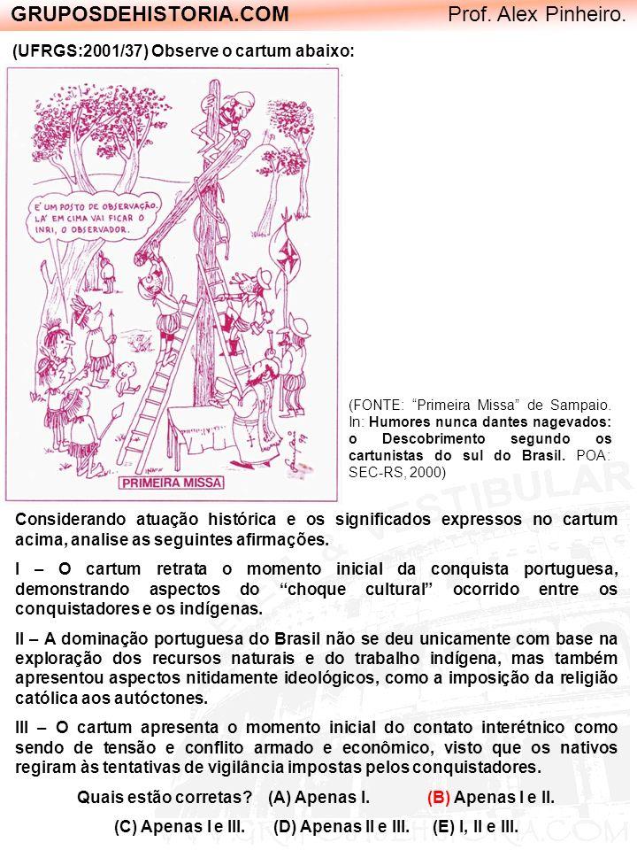 GRUPOSDEHISTORIA.COM Prof. Alex Pinheiro. (UFRGS:2001/37) Observe o cartum abaixo: (FONTE: Primeira Missa de Sampaio. In: Humores nunca dantes nagevad