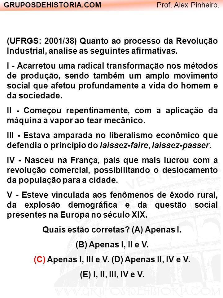 GRUPOSDEHISTORIA.COM Prof. Alex Pinheiro. (UFRGS: 2001/38) Quanto ao processo da Revolução Industrial, analise as seguintes afirmativas. I - Acarretou