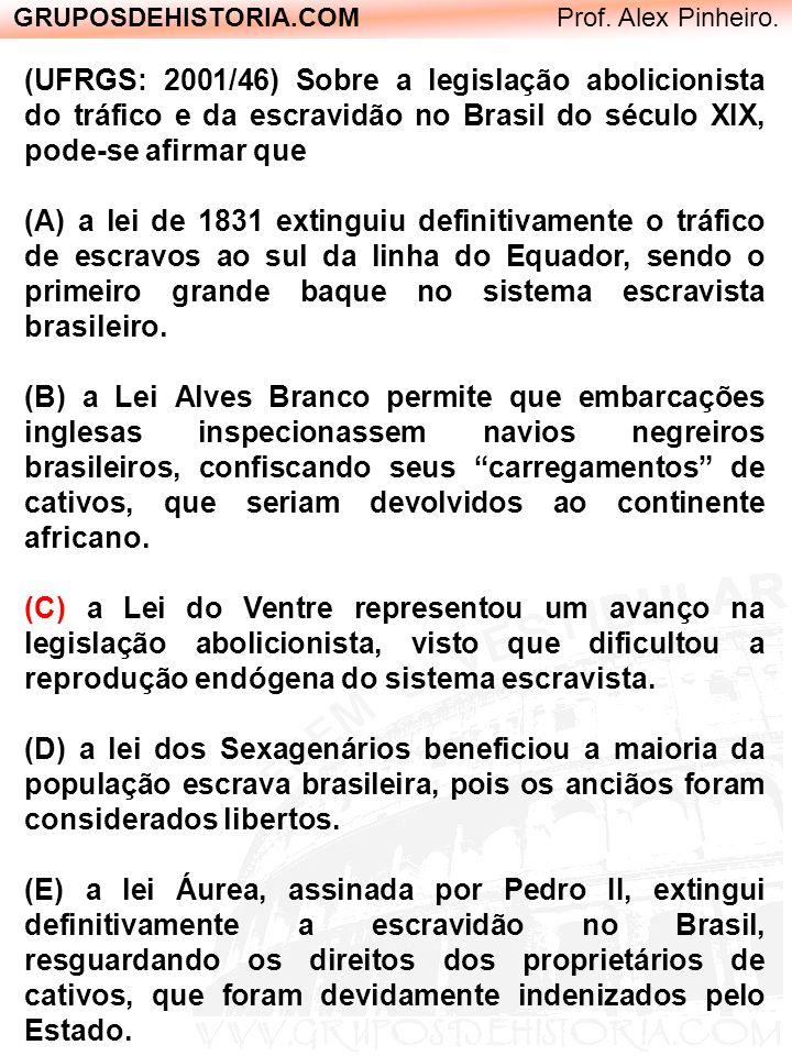 GRUPOSDEHISTORIA.COM Prof. Alex Pinheiro. (UFRGS: 2001/46) Sobre a legislação abolicionista do tráfico e da escravidão no Brasil do século XIX, pode-s