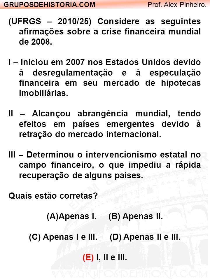 GRUPOSDEHISTORIA.COM Prof. Alex Pinheiro. (UFRGS – 2010/25) Considere as seguintes afirmações sobre a crise financeira mundial de 2008. I – Iniciou em