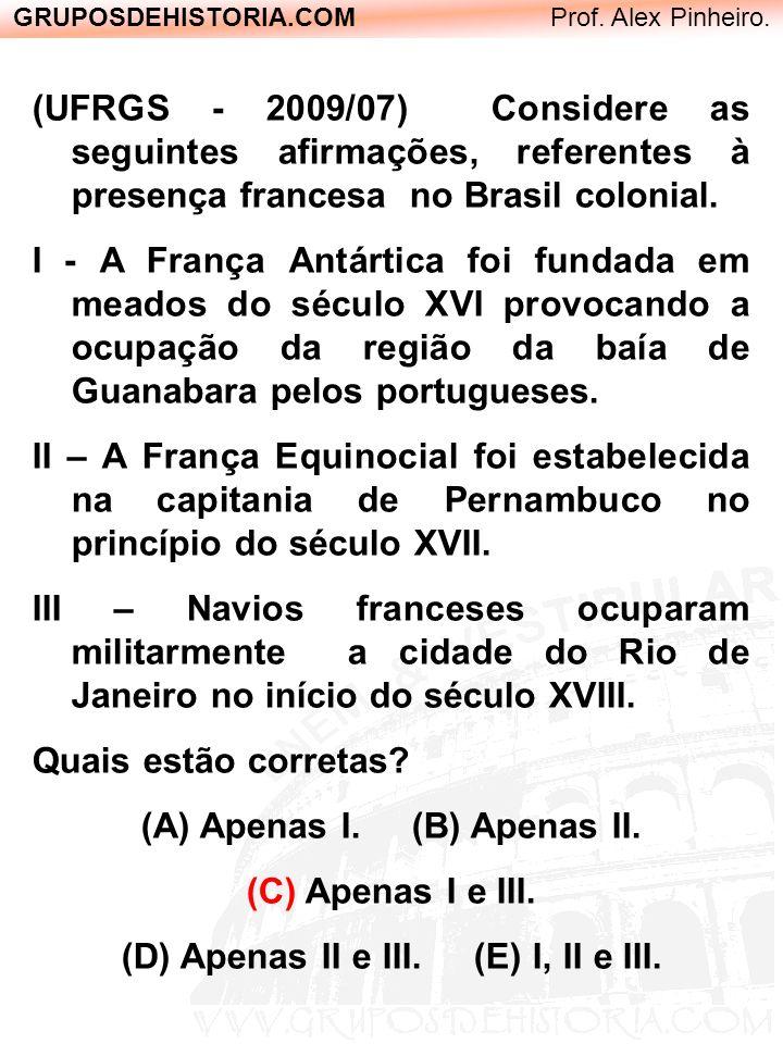 GRUPOSDEHISTORIA.COM Prof. Alex Pinheiro. (UFRGS - 2009/07) Considere as seguintes afirmações, referentes à presença francesa no Brasil colonial. I -