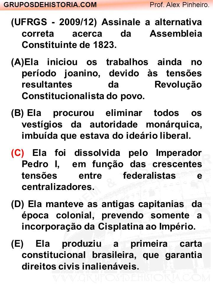 GRUPOSDEHISTORIA.COM Prof. Alex Pinheiro. (UFRGS - 2009/12) Assinale a alternativa correta acerca da Assembleia Constituinte de 1823. (A)Ela iniciou o