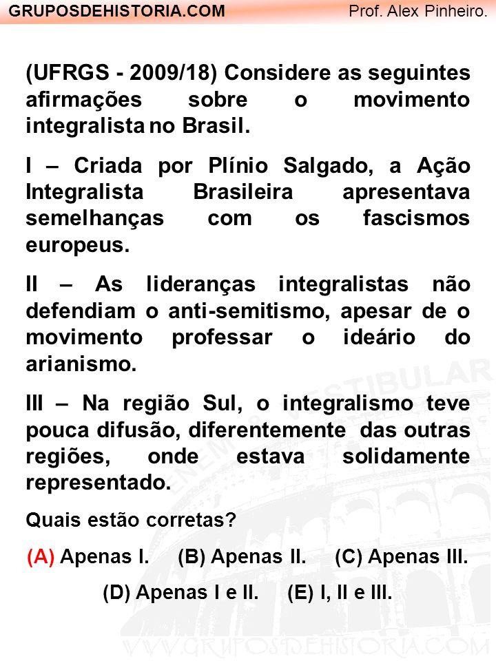 GRUPOSDEHISTORIA.COM Prof. Alex Pinheiro. (UFRGS - 2009/18) Considere as seguintes afirmações sobre o movimento integralista no Brasil. I – Criada por