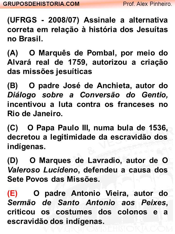 GRUPOSDEHISTORIA.COM Prof. Alex Pinheiro. (UFRGS - 2008/07) Assinale a alternativa correta em relação à história dos Jesuítas no Brasil. (A) O Marquês