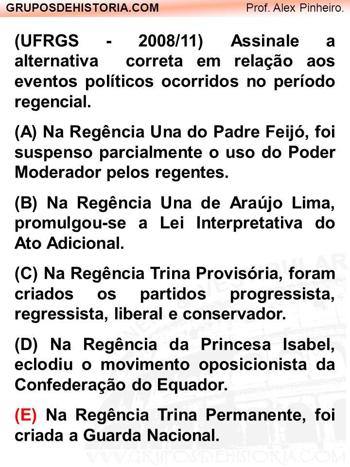 GRUPOSDEHISTORIA.COM Prof. Alex Pinheiro. (UFRGS - 2008/11) Assinale a alternativa correta em relação aos eventos políticos ocorridos no período regen