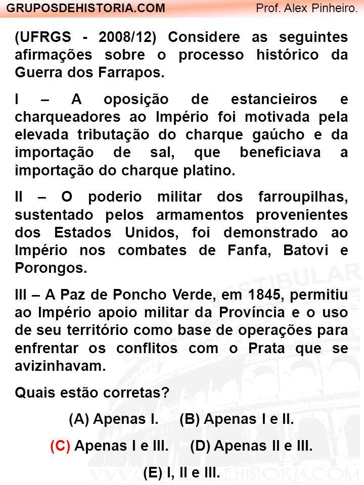 GRUPOSDEHISTORIA.COM Prof. Alex Pinheiro. (UFRGS - 2008/12) Considere as seguintes afirmações sobre o processo histórico da Guerra dos Farrapos. I – A