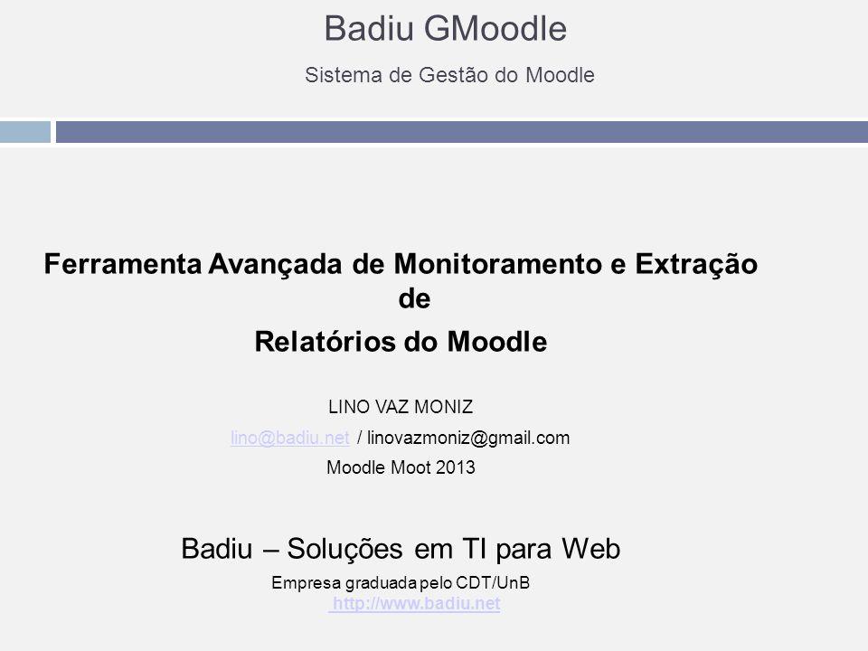 Badiu GMoodle Sistema de Gestão do Moodle Ferramenta Avançada de Monitoramento e Extração de Relatórios do Moodle LINO VAZ MONIZ lino@badiu.netlino@badiu.net / linovazmoniz@gmail.com Moodle Moot 2013 Badiu – Soluções em TI para Web Empresa graduada pelo CDT/UnB http://www.badiu.net http://www.badiu.net